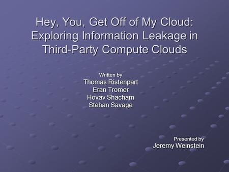 Hey, You, Get Off of My Cloud: Exploring Information Leakage in Third-Party Compute Clouds Written by Thomas Ristenpart Eran Tromer Hovav Shacham Stehan.