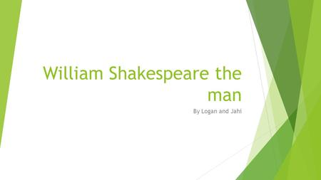 William Shakespeare the man By Logan and Jahi. Early Life  Though no birth records exist, church records indicate that a William Shakespeare was baptized.