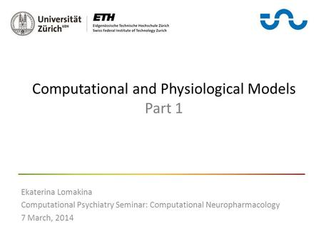 Computational and Physiological Models Part 1 Ekaterina Lomakina Computational Psychiatry Seminar: Computational Neuropharmacology 7 March, 2014.