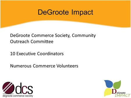 DeGroote Impact DeGroote Commerce Society, Community Outreach Committee 10 Executive Coordinators Numerous Commerce Volunteers.