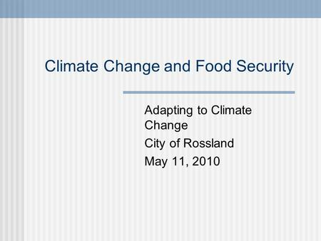 Climate Change and Food Security Adapting to Climate Change City of Rossland May 11, 2010.