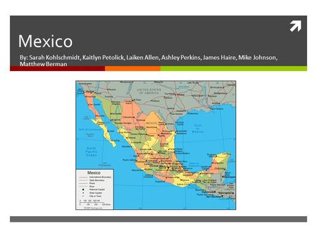 Mexico By: Sarah Kohlschmidt, Kaitlyn Petolick, Laiken Allen, Ashley Perkins, James Haire, Mike Johnson, Matthew Berman.