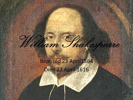 William Shakespeare Baptized 23 April1564 Died 23 April 1616.