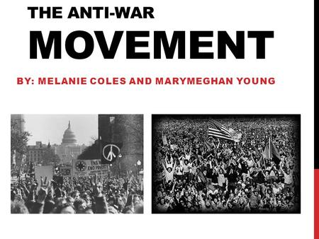 THE ANTI-WAR MOVEMENT BY: MELANIE COLES AND MARYMEGHAN YOUNG.