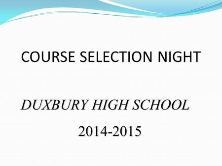 COURSE SELECTION NIGHT DUXBURY HIGH SCHOOL 2014-2015.