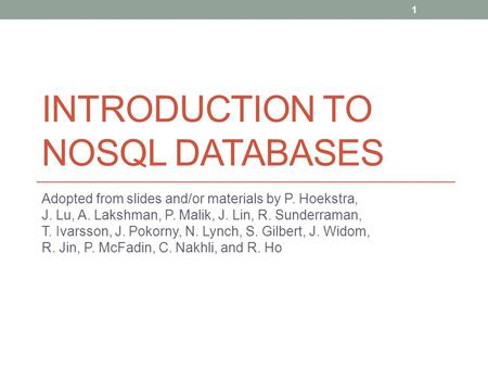 INTRODUCTION TO NOSQL DATABASES Adopted from slides and/or materials by P. Hoekstra, J. Lu, A. Lakshman, P. Malik, J. Lin, R. Sunderraman, T. Ivarsson,