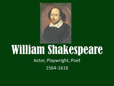 William Shakespeare Actor, Playwright, Poe t 1564-1616.