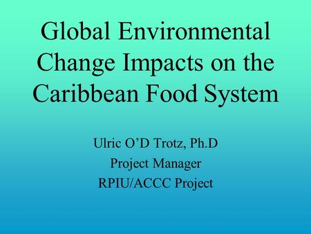 Global Environmental Change Impacts on the Caribbean Food System Ulric O'D Trotz, Ph.D Project Manager RPIU/ACCC Project.