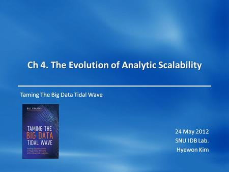 Ch 4. The Evolution of Analytic Scalability Taming The Big Data Tidal Wave 24 May 2012 SNU IDB Lab. Hyewon Kim.