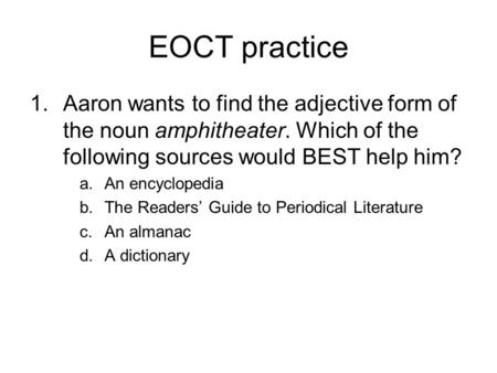 EOCT practice Aaron wants to find the adjective form of the noun amphitheater. Which of the following sources would BEST help him? An encyclopedia The.