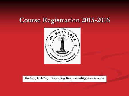 Course Registration 2015-2016 The Greylock Way ~ Integrity, Responsibility, Perseverance.