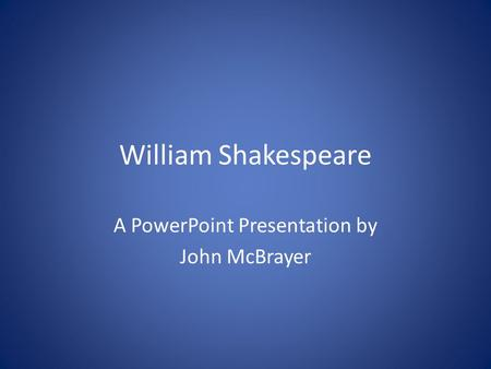William Shakespeare A PowerPoint Presentation by John McBrayer.