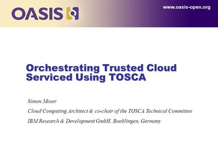 Orchestrating Trusted Cloud Serviced Using TOSCA www.oasis-open.org Simon Moser Cloud Computing Architect & co-chair of the TOSCA Technical Committee IBM.