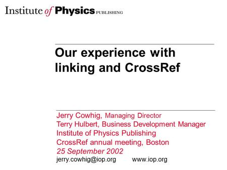 Our experience with linking and CrossRef Jerry Cowhig, Managing Director Terry Hulbert, Business Development Manager Institute of Physics Publishing CrossRef.