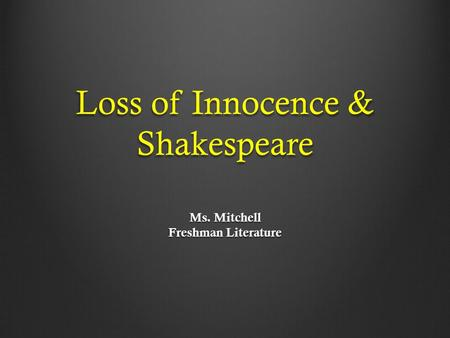 Loss of Innocence & Shakespeare Ms. Mitchell Freshman Literature.