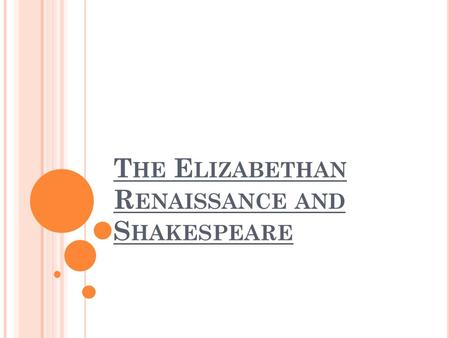 T HE E LIZABETHAN R ENAISSANCE AND S HAKESPEARE. T HE R ENAISSANCE During the reign of Elizabeth I (1558-1603) and her successor James 1 (1603-1625),