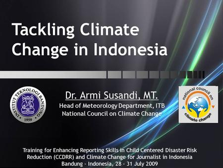 Tackling Climate Change in Indonesia Dr. Armi Susandi, MT. Head of Meteorology Department, ITB National Council on Climate Change Training for Enhancing.