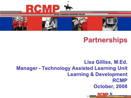 1 Partnerships Lisa Gilliss, M.Ed. Manager - Technology Assisted Learning Unit Learning & Development RCMP October, 2008.