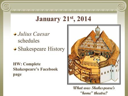 "January 21 st, 2014 Julius Caesar schedules Shakespeare History HW: Complete Shakespeare's Facebook page What was Shakespeare's ""home"" theatre?"
