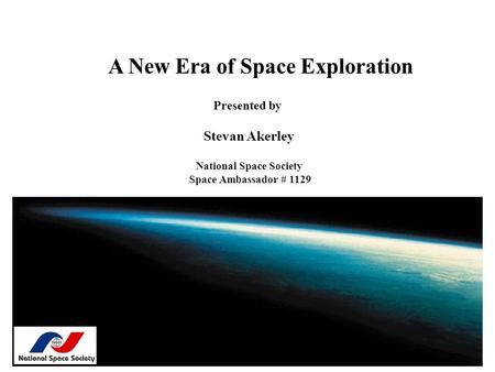 A New Era of Space Exploration Presented by Stevan Akerley National Space Society Space Ambassador # 1129.