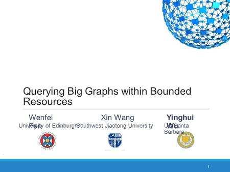 Querying Big Graphs within Bounded Resources 1 Yinghui Wu UC Santa Barbara Wenfei Fan University of Edinburgh Southwest Jiaotong University Xin Wang.