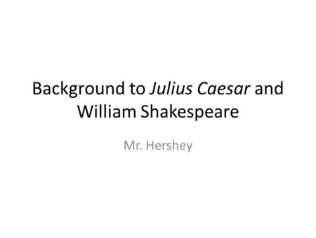 Background to Julius Caesar and William Shakespeare