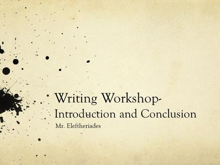 Writing Workshop- Introduction and Conclusion Mr. Eleftheriades.