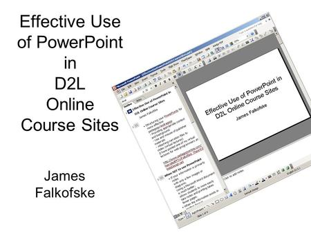 Effective Use of PowerPoint in D2L Online Course Sites James Falkofske.