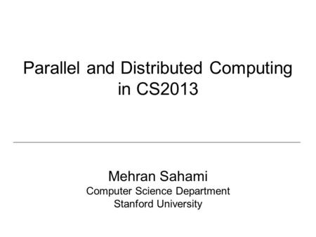 Parallel and Distributed Computing in CS2013 Mehran Sahami Computer Science Department Stanford University.