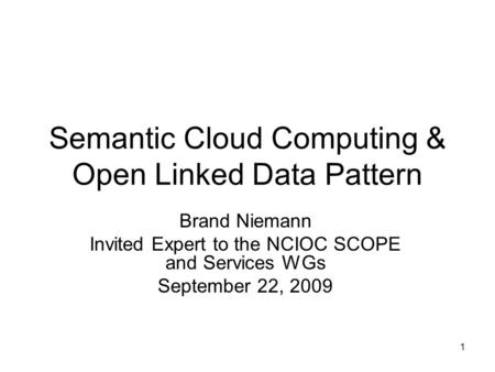 1 Semantic Cloud Computing & Open Linked Data Pattern Brand Niemann Invited Expert to the NCIOC SCOPE and Services WGs September 22, 2009.