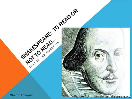 SHAKESPEARE: TO READ OR NOT TO READ… THAT IS THE QUESTION Picture from: vanishingshakespeare.org Sharon Thurman.