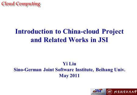 Cloud Computing Introduction to China-cloud Project and Related Works in JSI Yi Liu Sino-German Joint Software Institute, Beihang Univ. May 2011.