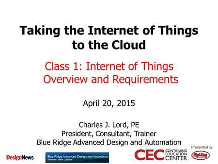 Presented by: Taking the Internet of Things to the Cloud April 20, 2015 Charles J. Lord, PE President, Consultant, Trainer Blue Ridge Advanced Design and.