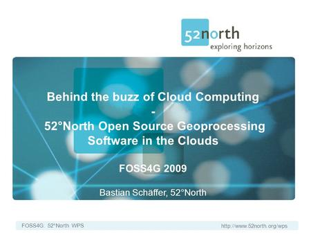FOSS4G: 52°North WPS Behind the buzz of Cloud Computing - 52°North Open Source Geoprocessing Software in the Clouds FOSS4G 2009.
