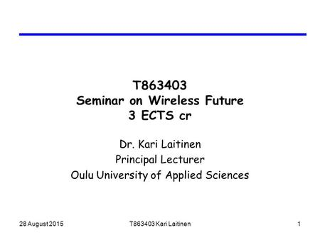 28 August 2015T863403 Kari Laitinen1 T863403 Seminar on Wireless Future 3 ECTS cr Dr. Kari Laitinen Principal Lecturer Oulu University of Applied Sciences.