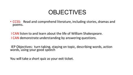 OBJECTIVES CCSS: Read and comprehend literature, including stories, dramas and poems. I CAN listen to and learn about the life of William Shakespeare.