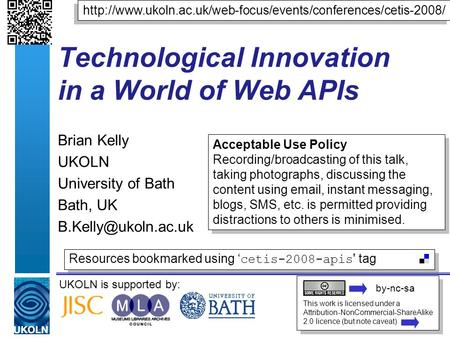 UKOLN is supported by: Technological Innovation in a World of Web APIs Brian Kelly UKOLN University of Bath Bath, UK This work is licensed.