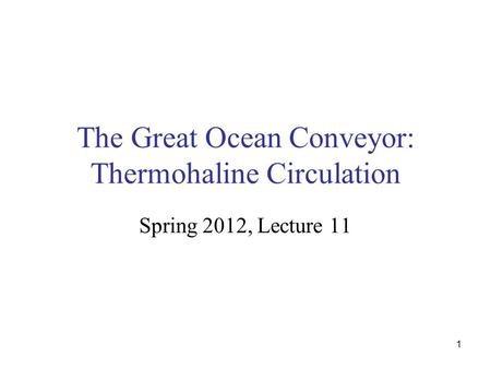 1 The <strong>Great</strong> Ocean Conveyor: Thermohaline Circulation Spring 2012, Lecture 11.