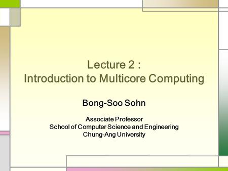 Lecture 2 : Introduction to Multicore Computing Bong-Soo Sohn Associate Professor School of Computer Science and Engineering Chung-Ang University.
