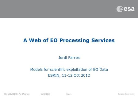 Page 1 Jordi Farres Models for scientific exploitation of EO Data ESRIN, 11-12 Oct 2012 A Web of EO Processing Services ESA UNCLASSIED - For Offical Use.