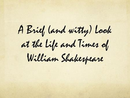 A Brief (and witty) Look at the Life and Times of William Shakespeare.