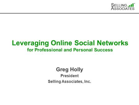 S ELLING A SSOCIATES TM Leveraging Online Social Networks for Professional and Personal Success Greg Holly President Selling Associates, Inc.