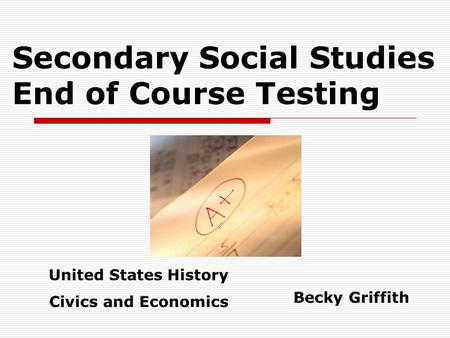 Secondary Social Studies End of Course Testing Becky Griffith United States History Civics and Economics.