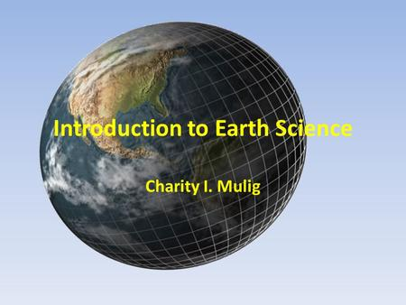 Introduction to Earth Science Charity I. Mulig. What is Earth Science? Encompasses all sciences that seek to understand – The Earth – Earth's neighbor.