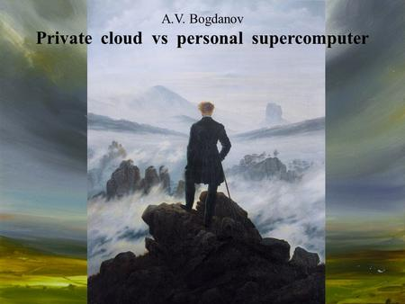 A.V. Bogdanov Private cloud vs personal supercomputer.