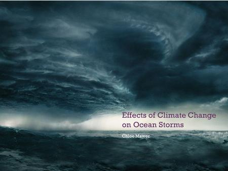 + Effects of Climate Change on Ocean Storms Chloe Mawer.