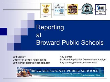 Reporting at Broward Public Schools Jeff Stanley Director of School Applications Ray Santos Sr. Rapid Application Development.
