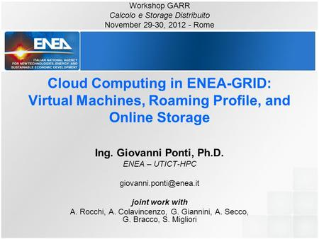Cloud Computing in ENEA-GRID: Virtual Machines, Roaming Profile, and Online Storage Ing. Giovanni Ponti, Ph.D. ENEA – UTICT-HPC