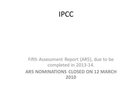 IPCC Fifth Assessment Report (AR5), due to be completed in 2013-14. AR5 NOMINATIONS CLOSED ON 12 MARCH 2010.