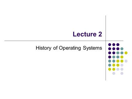 Lecture 2 History of Operating Systems. Early History: The 1940s and 1950s Operating systems evolved through several phases. 1940s: Early computers did.